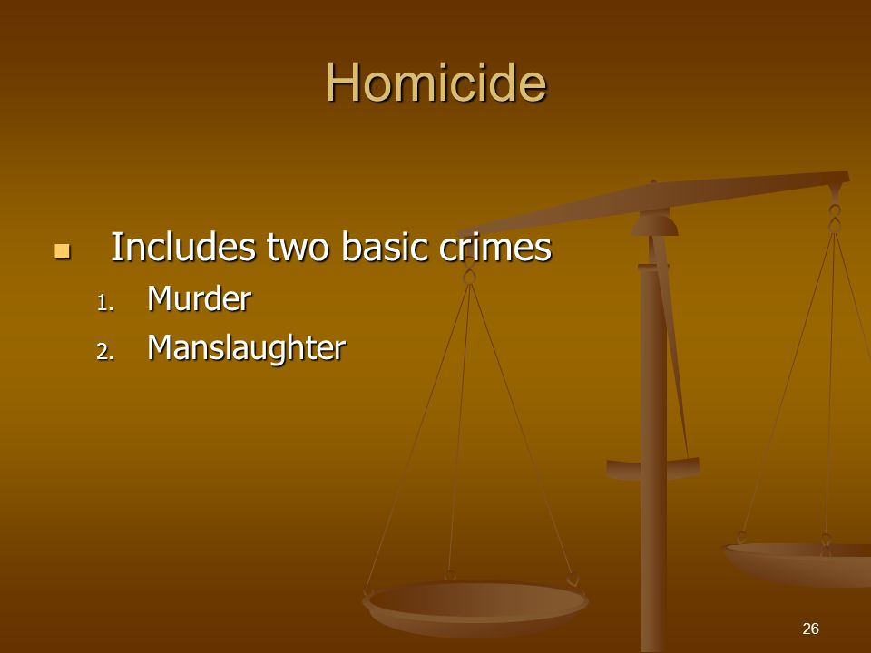 Homicide Includes two basic crimes Includes two basic crimes 1. Murder 2. Manslaughter 26