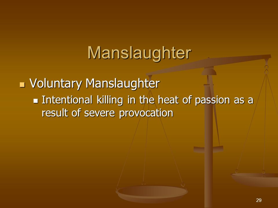 Manslaughter Voluntary Manslaughter Voluntary Manslaughter Intentional killing in the heat of passion as a result of severe provocation Intentional killing in the heat of passion as a result of severe provocation 29
