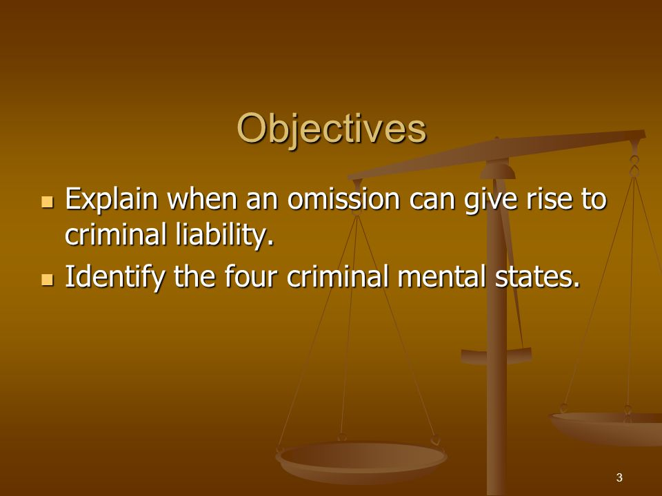 Objectives Explain when an omission can give rise to criminal liability. Explain when an omission can give rise to criminal liability. Identify the fo