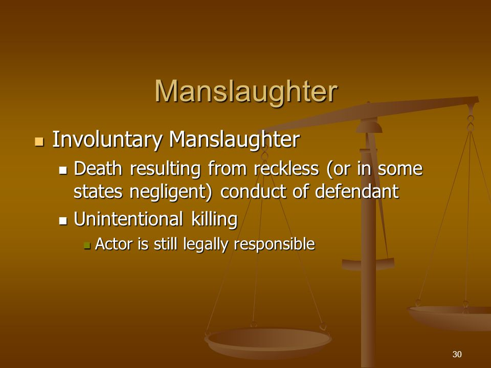 Manslaughter Involuntary Manslaughter Involuntary Manslaughter Death resulting from reckless (or in some states negligent) conduct of defendant Death resulting from reckless (or in some states negligent) conduct of defendant Unintentional killing Unintentional killing Actor is still legally responsible Actor is still legally responsible 30