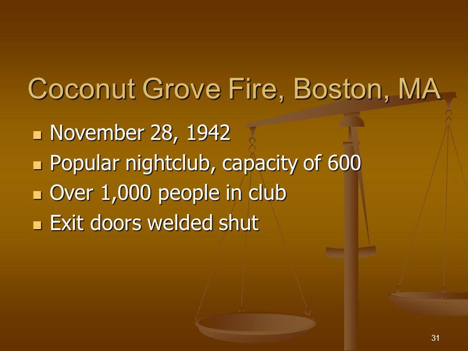 Coconut Grove Fire, Boston, MA November 28, 1942 November 28, 1942 Popular nightclub, capacity of 600 Popular nightclub, capacity of 600 Over 1,000 people in club Over 1,000 people in club Exit doors welded shut Exit doors welded shut 31