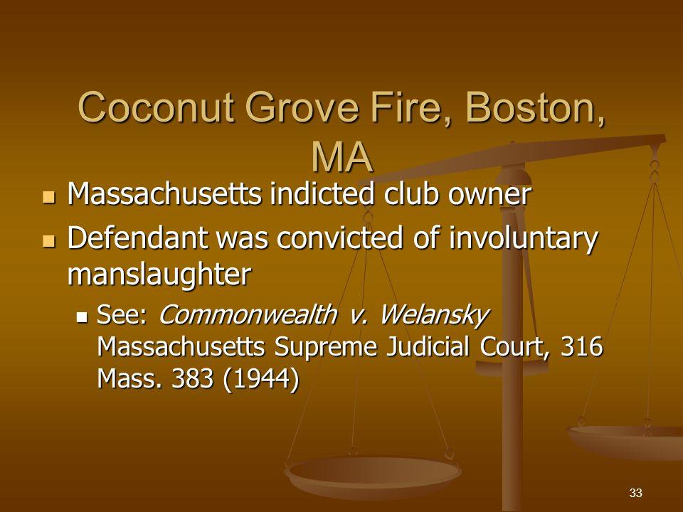 Coconut Grove Fire, Boston, MA Massachusetts indicted club owner Massachusetts indicted club owner Defendant was convicted of involuntary manslaughter Defendant was convicted of involuntary manslaughter See: Commonwealth v.