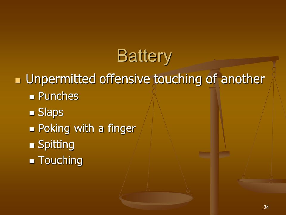 Battery A person can consent to being touched A person can consent to being touched Thus consent is a defense to battery charges Thus consent is a defense to battery charges Consent must be knowing and voluntary Consent must be knowing and voluntary Consent may be implied Consent may be implied 35
