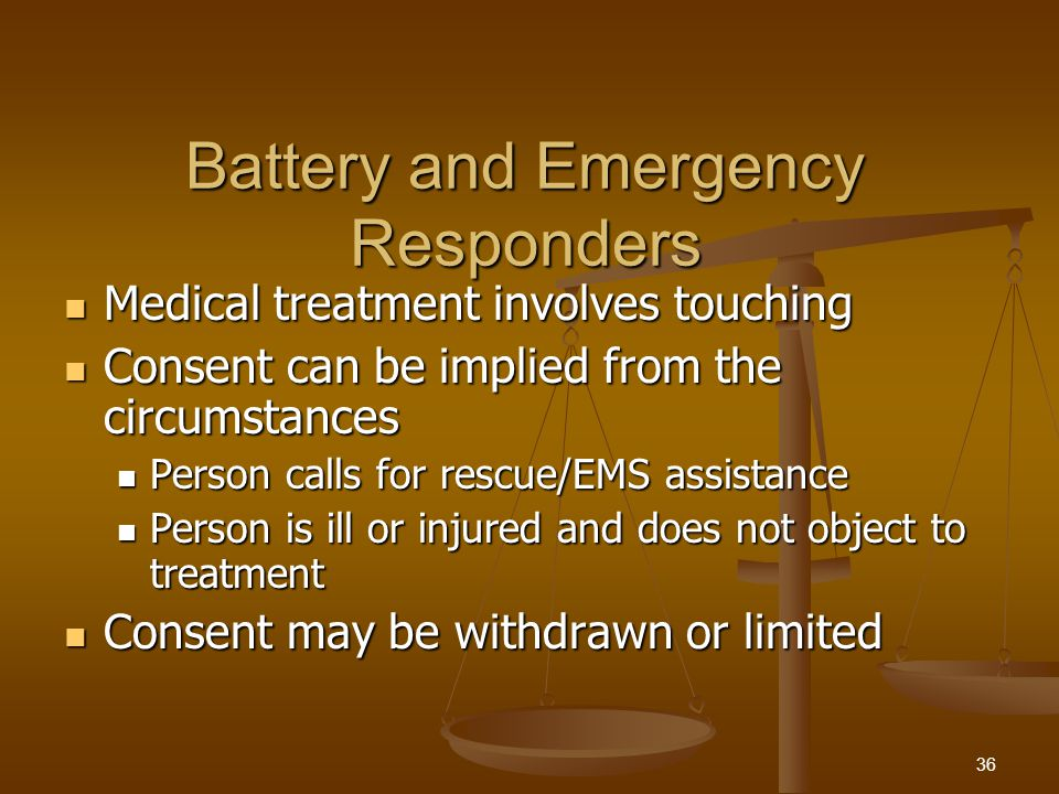 Battery and Emergency Responders Medical treatment involves touching Medical treatment involves touching Consent can be implied from the circumstances Consent can be implied from the circumstances Person calls for rescue/EMS assistance Person calls for rescue/EMS assistance Person is ill or injured and does not object to treatment Person is ill or injured and does not object to treatment Consent may be withdrawn or limited Consent may be withdrawn or limited 36