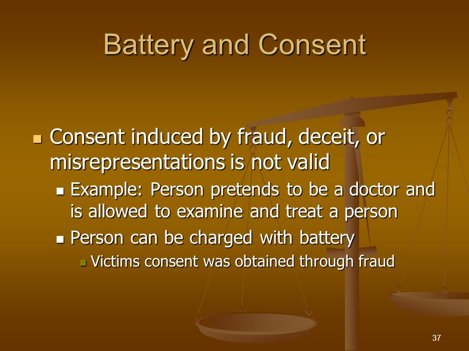 Battery and Consent Consent induced by fraud, deceit, or misrepresentations is not valid Consent induced by fraud, deceit, or misrepresentations is not valid Example: Person pretends to be a doctor and is allowed to examine and treat a person Example: Person pretends to be a doctor and is allowed to examine and treat a person Person can be charged with battery Person can be charged with battery Victims consent was obtained through fraud Victims consent was obtained through fraud 37