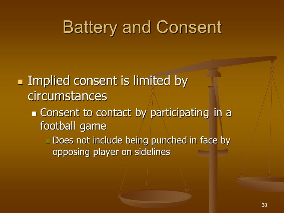Battery and Consent Implied consent is limited by circumstances Implied consent is limited by circumstances Consent to contact by participating in a football game Consent to contact by participating in a football game Does not include being punched in face by opposing player on sidelines Does not include being punched in face by opposing player on sidelines 38