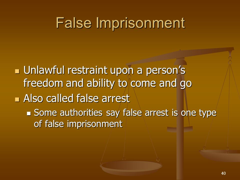 False Imprisonment Unlawful restraint upon a person's freedom and ability to come and go Unlawful restraint upon a person's freedom and ability to come and go Also called false arrest Also called false arrest Some authorities say false arrest is one type of false imprisonment Some authorities say false arrest is one type of false imprisonment 40