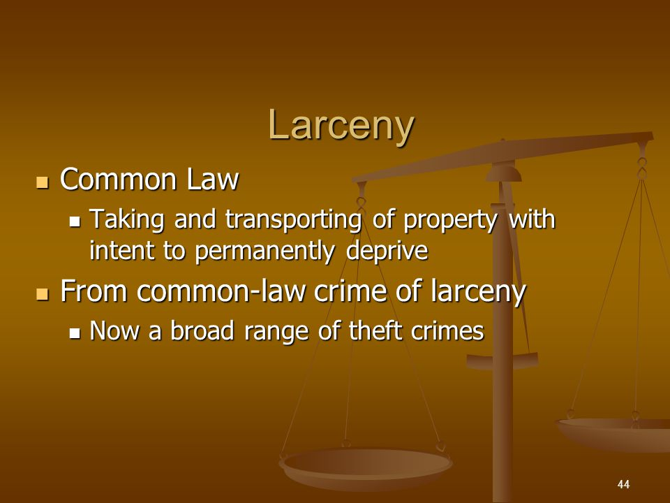 Larceny Common Law Common Law Taking and transporting of property with intent to permanently deprive Taking and transporting of property with intent to permanently deprive From common-law crime of larceny From common-law crime of larceny Now a broad range of theft crimes Now a broad range of theft crimes 44