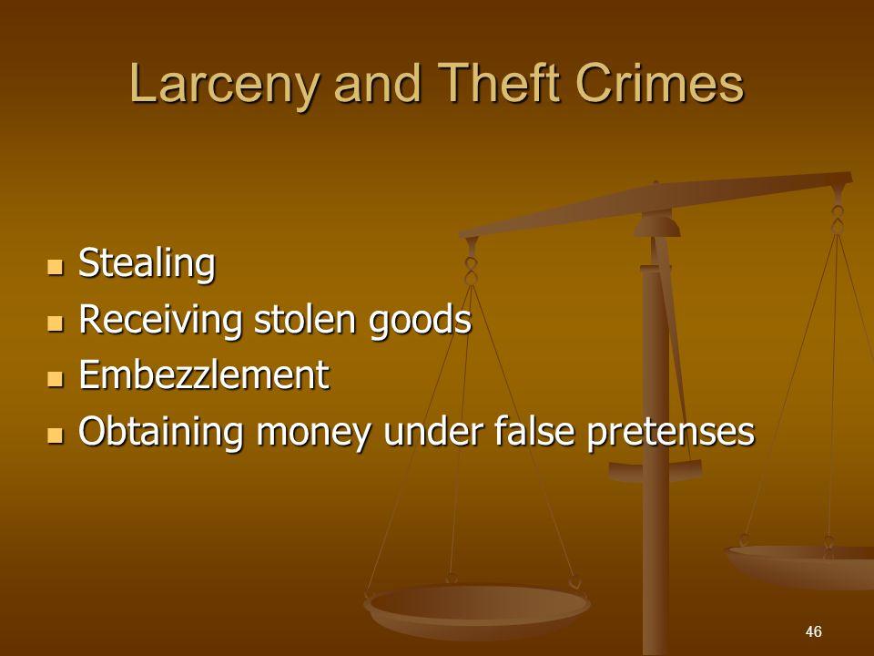 Larceny and Theft Crimes Stealing Stealing Receiving stolen goods Receiving stolen goods Embezzlement Embezzlement Obtaining money under false pretenses Obtaining money under false pretenses 46