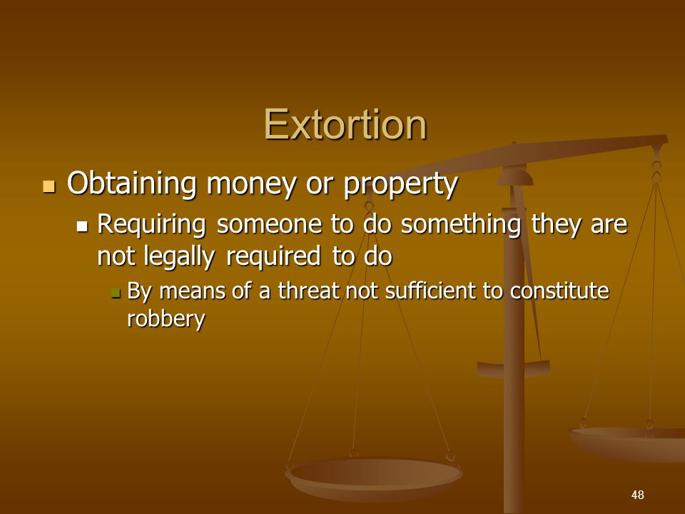 Extortion Threats necessary for extortion Threats necessary for extortion Future bodily injury, damage to property Future bodily injury, damage to property Accusing another of a crime Accusing another of a crime Reveal information about the victim Reveal information about the victim Threatening to report someone if they do not do something Threatening to report someone if they do not do something 49