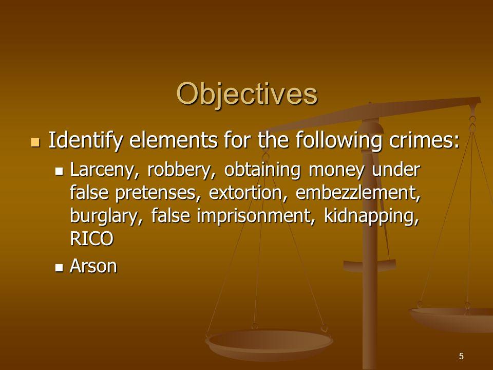 Objectives Identify elements for the following crimes: Identify elements for the following crimes: Larceny, robbery, obtaining money under false pretenses, extortion, embezzlement, burglary, false imprisonment, kidnapping, RICO Larceny, robbery, obtaining money under false pretenses, extortion, embezzlement, burglary, false imprisonment, kidnapping, RICO Arson Arson 5
