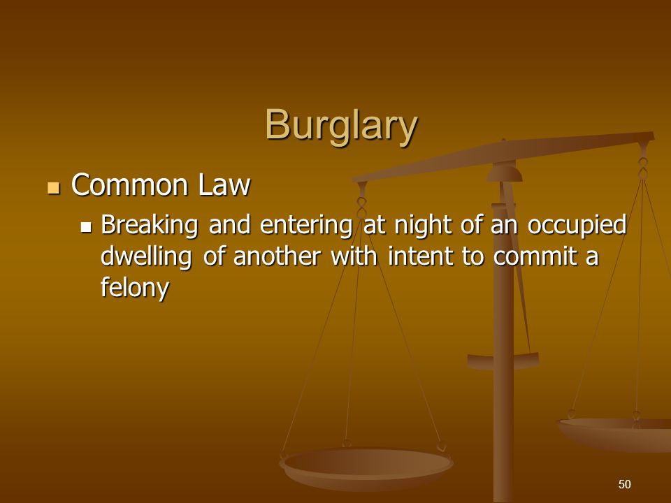 Burglary Common Law Common Law Breaking and entering at night of an occupied dwelling of another with intent to commit a felony Breaking and entering at night of an occupied dwelling of another with intent to commit a felony 50