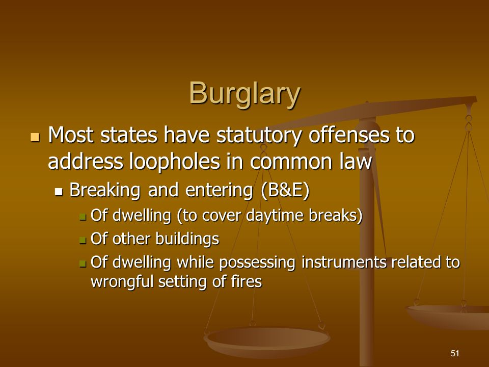 Burglary Most states have statutory offenses to address loopholes in common law Most states have statutory offenses to address loopholes in common law Breaking and entering (B&E) Breaking and entering (B&E) Of dwelling (to cover daytime breaks) Of dwelling (to cover daytime breaks) Of other buildings Of other buildings Of dwelling while possessing instruments related to wrongful setting of fires Of dwelling while possessing instruments related to wrongful setting of fires 51