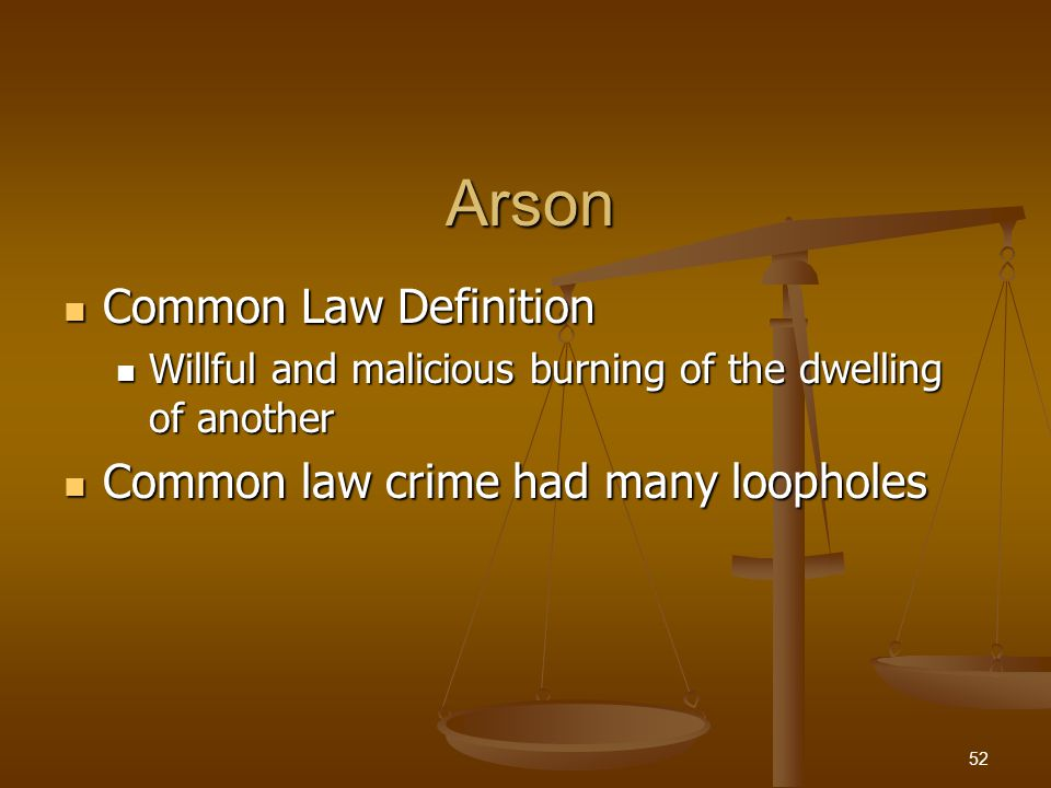 Arson Common Law Definition Common Law Definition Willful and malicious burning of the dwelling of another Willful and malicious burning of the dwelling of another Common law crime had many loopholes Common law crime had many loopholes 52