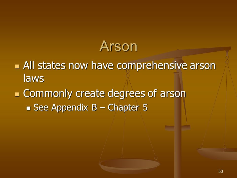 Arson All states now have comprehensive arson laws All states now have comprehensive arson laws Commonly create degrees of arson Commonly create degre