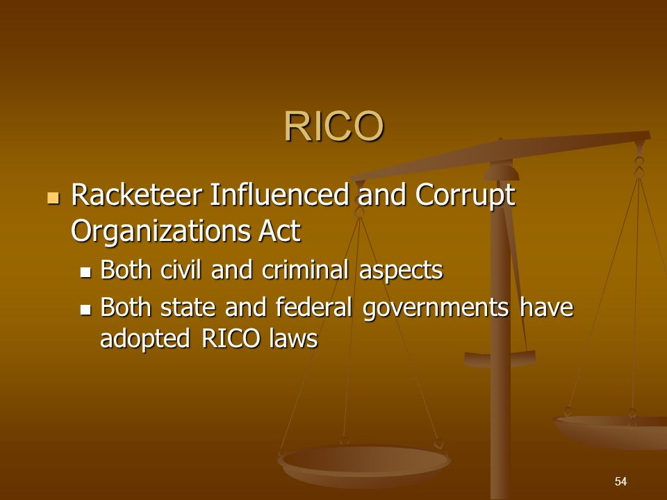 RICO Racketeer Influenced and Corrupt Organizations Act Racketeer Influenced and Corrupt Organizations Act Both civil and criminal aspects Both civil