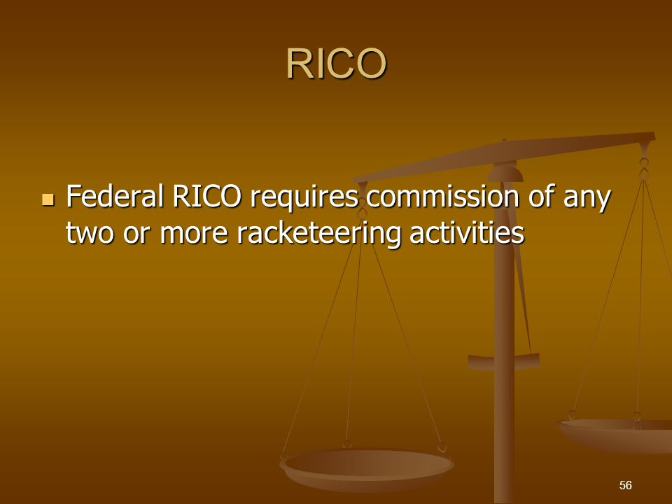 RICO Federal RICO requires commission of any two or more racketeering activities Federal RICO requires commission of any two or more racketeering activities 56