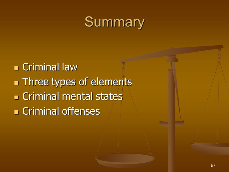 Summary Criminal law Criminal law Three types of elements Three types of elements Criminal mental states Criminal mental states Criminal offenses Criminal offenses 57