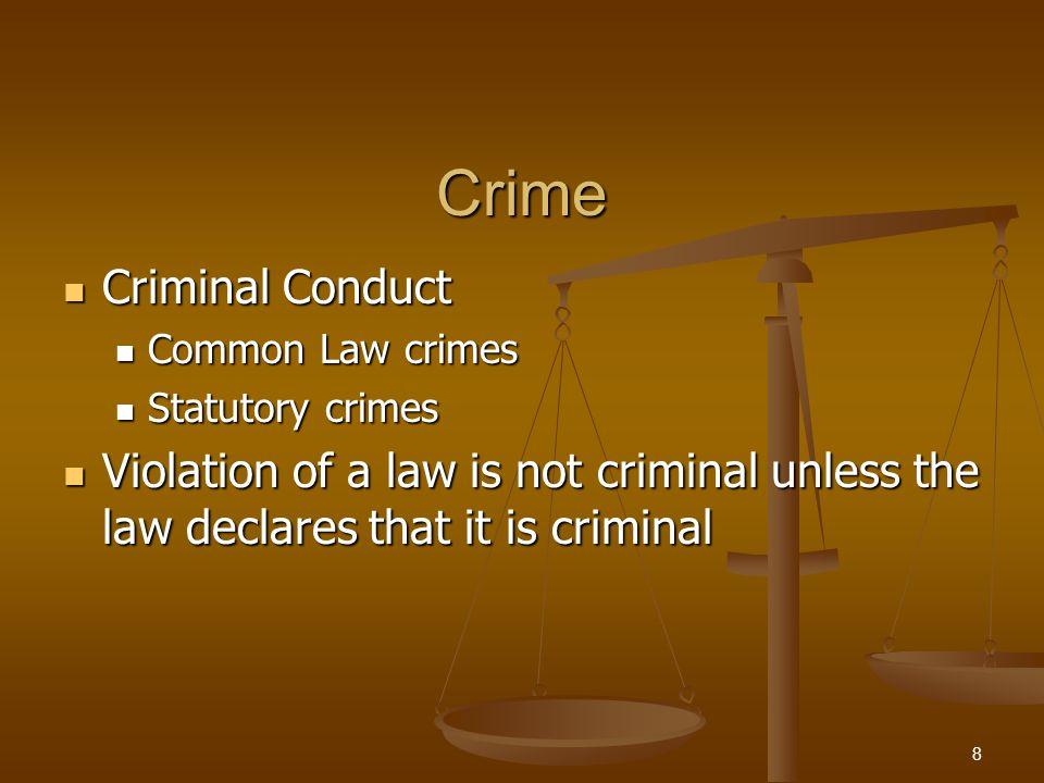 Crime Criminal Conduct Criminal Conduct Common Law crimes Common Law crimes Statutory crimes Statutory crimes Violation of a law is not criminal unless the law declares that it is criminal Violation of a law is not criminal unless the law declares that it is criminal 8