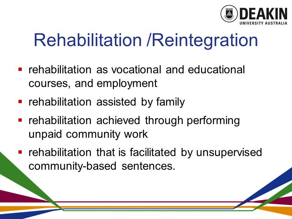 Rehabilitation /Reintegration  rehabilitation as vocational and educational courses, and employment  rehabilitation assisted by family  rehabilitation achieved through performing unpaid community work  rehabilitation that is facilitated by unsupervised community-based sentences.