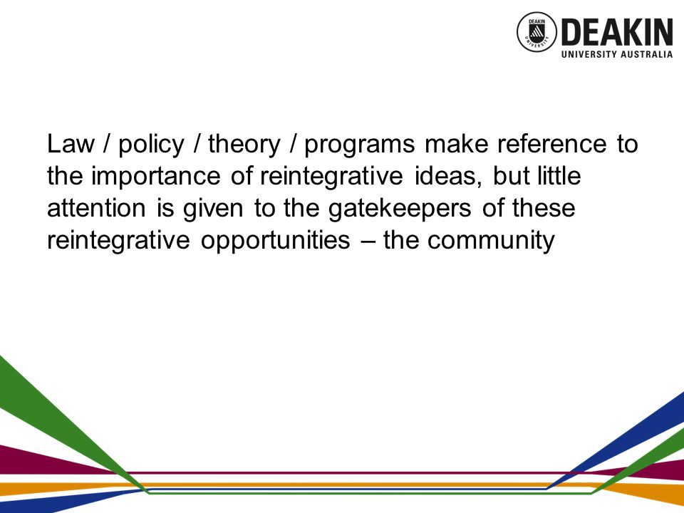 Law / policy / theory / programs make reference to the importance of reintegrative ideas, but little attention is given to the gatekeepers of these reintegrative opportunities – the community