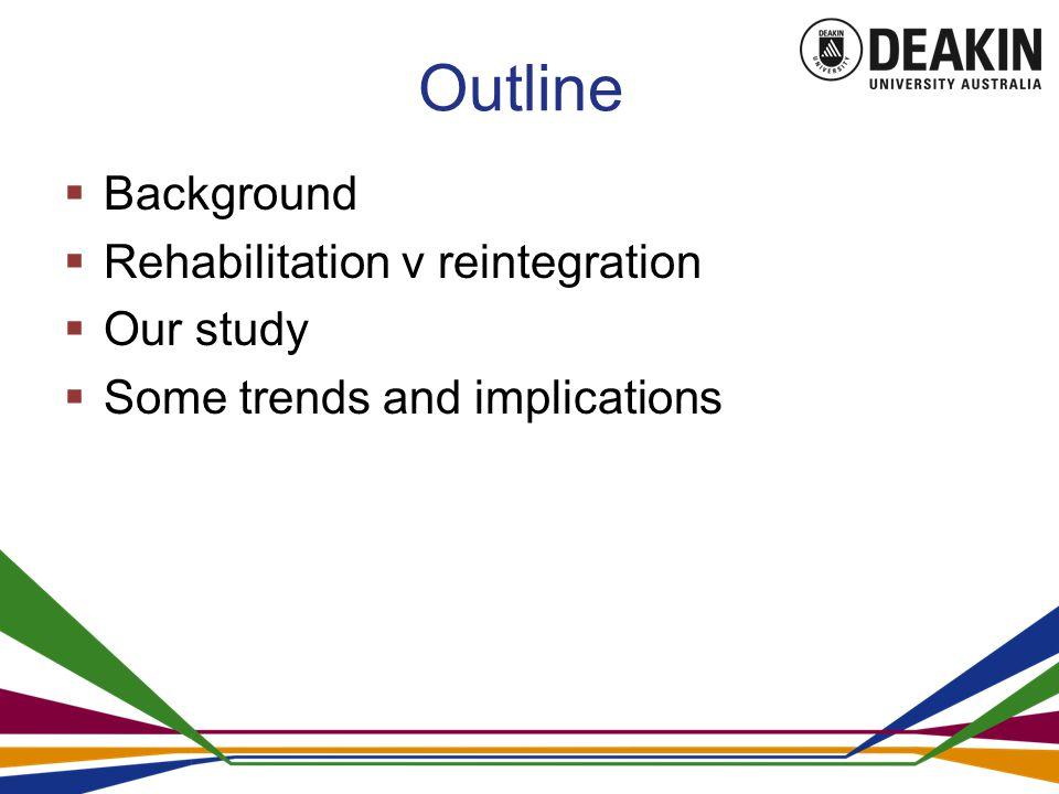 Outline  Background  Rehabilitation v reintegration  Our study  Some trends and implications