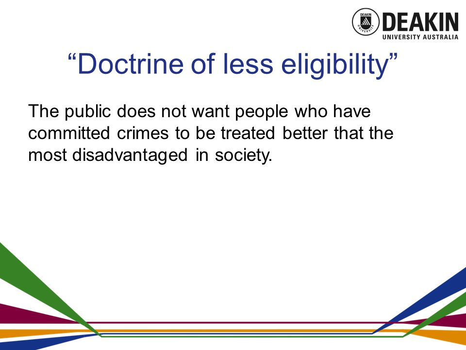 Doctrine of less eligibility The public does not want people who have committed crimes to be treated better that the most disadvantaged in society.
