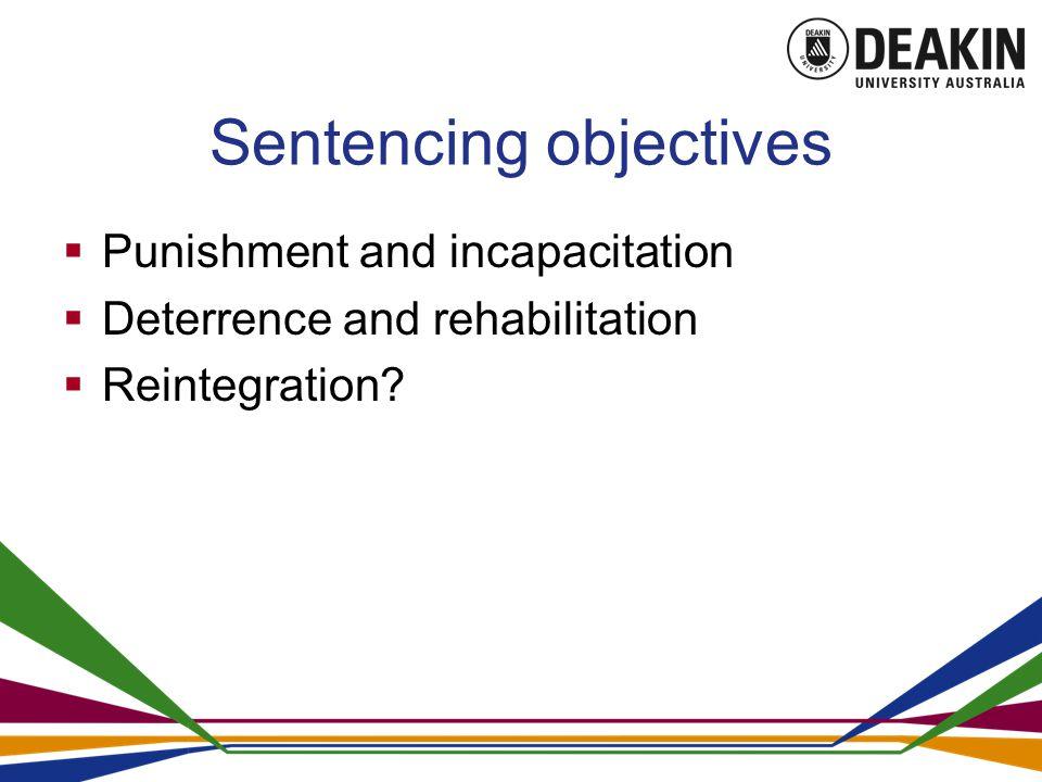 Sentencing objectives  Punishment and incapacitation  Deterrence and rehabilitation  Reintegration