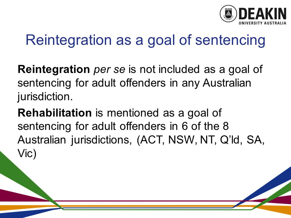 Reintegration as a goal of sentencing Reintegration per se is not included as a goal of sentencing for adult offenders in any Australian jurisdiction.