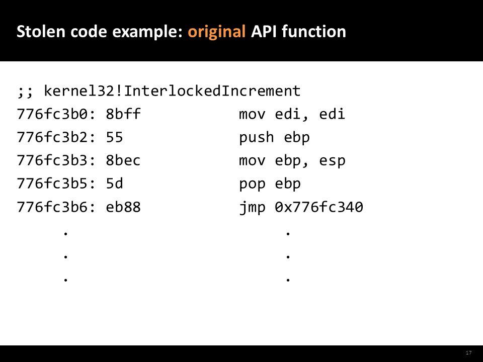 Stolen code example: original API function ;; kernel32!InterlockedIncrement 776fc3b0: 8bff mov edi, edi 776fc3b2: 55 push ebp 776fc3b3: 8bec mov ebp, esp 776fc3b5: 5d pop ebp 776fc3b6: eb88 jmp 0x776fc340..