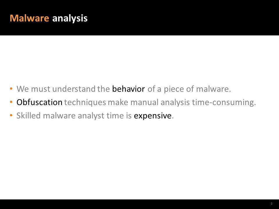Malware analysis We must understand the behavior of a piece of malware. Obfuscation techniques make manual analysis time-consuming. Skilled malware an