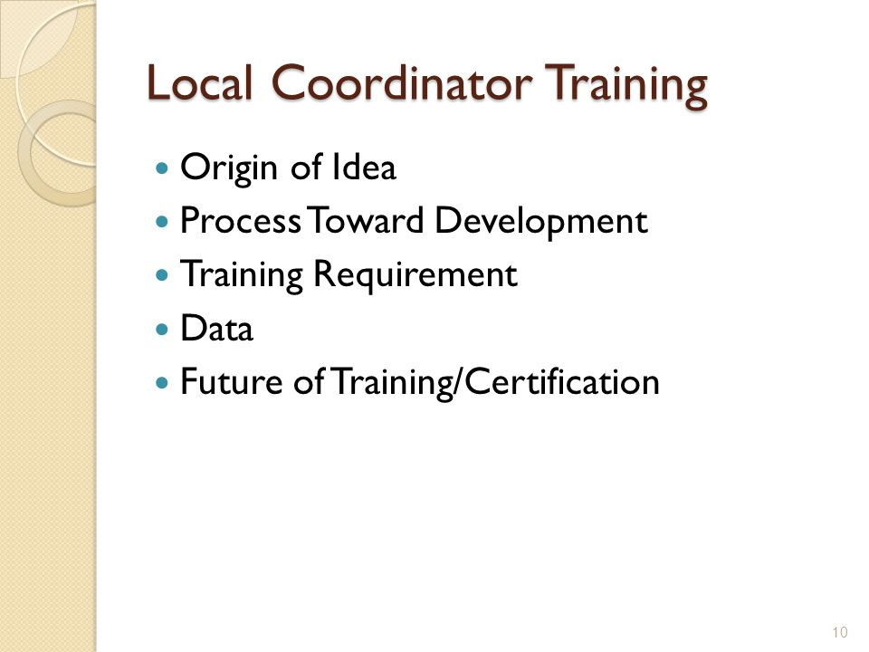 Local Coordinator Training Origin of Idea Process Toward Development Training Requirement Data Future of Training/Certification 10