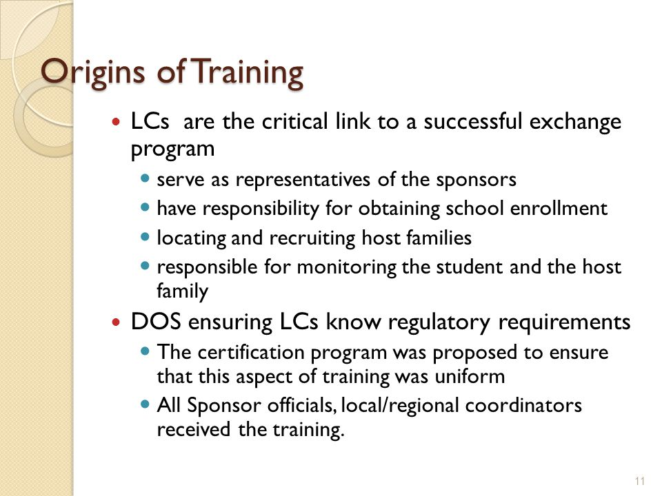 Origins of Training LCs are the critical link to a successful exchange program serve as representatives of the sponsors have responsibility for obtaining school enrollment locating and recruiting host families responsible for monitoring the student and the host family DOS ensuring LCs know regulatory requirements The certification program was proposed to ensure that this aspect of training was uniform All Sponsor officials, local/regional coordinators received the training.