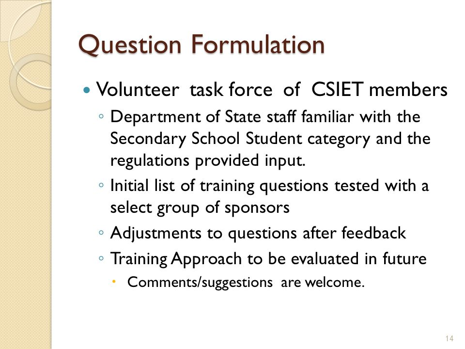 Question Formulation Volunteer task force of CSIET members ◦ Department of State staff familiar with the Secondary School Student category and the regulations provided input.