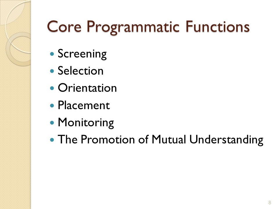Core Programmatic Functions Screening Selection Orientation Placement Monitoring The Promotion of Mutual Understanding 8