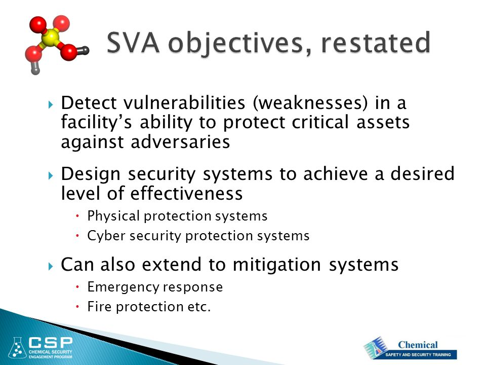  Detect vulnerabilities (weaknesses) in a facility's ability to protect critical assets against adversaries  Design security systems to achieve a desired level of effectiveness  Physical protection systems  Cyber security protection systems  Can also extend to mitigation systems  Emergency response  Fire protection etc.