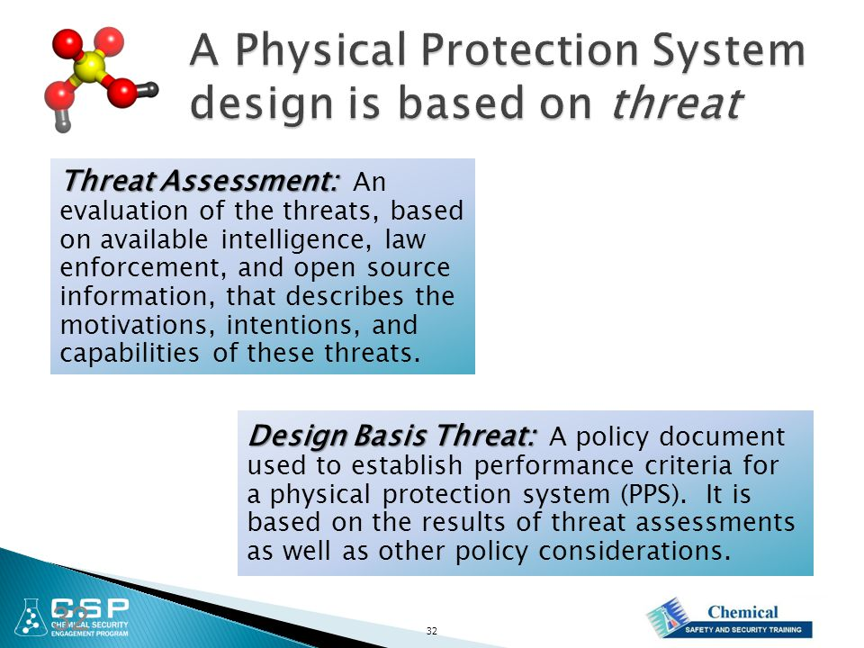 32 Design Basis Threat: Design Basis Threat: A policy document used to establish performance criteria for a physical protection system (PPS).