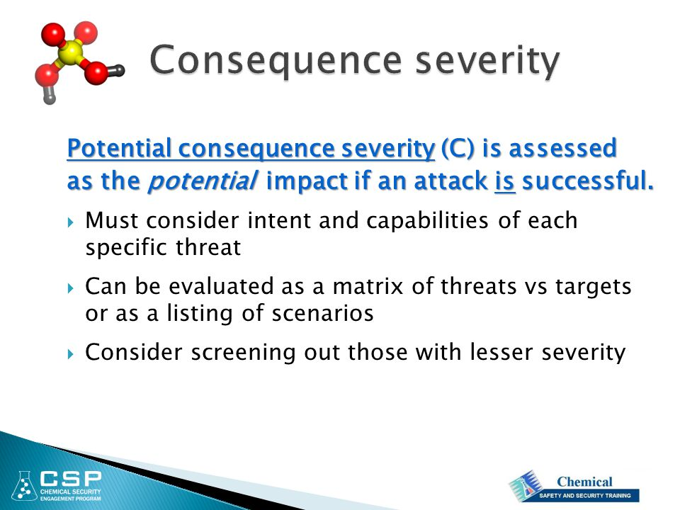 Potential consequence severity (C) is assessed as the potential impact if an attack is successful.  Must consider intent and capabilities of each spe