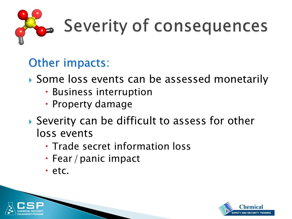 Other impacts:  Some loss events can be assessed monetarily  Business interruption  Property damage  Severity can be difficult to assess for other loss events  Trade secret information loss  Fear / panic impact  etc.