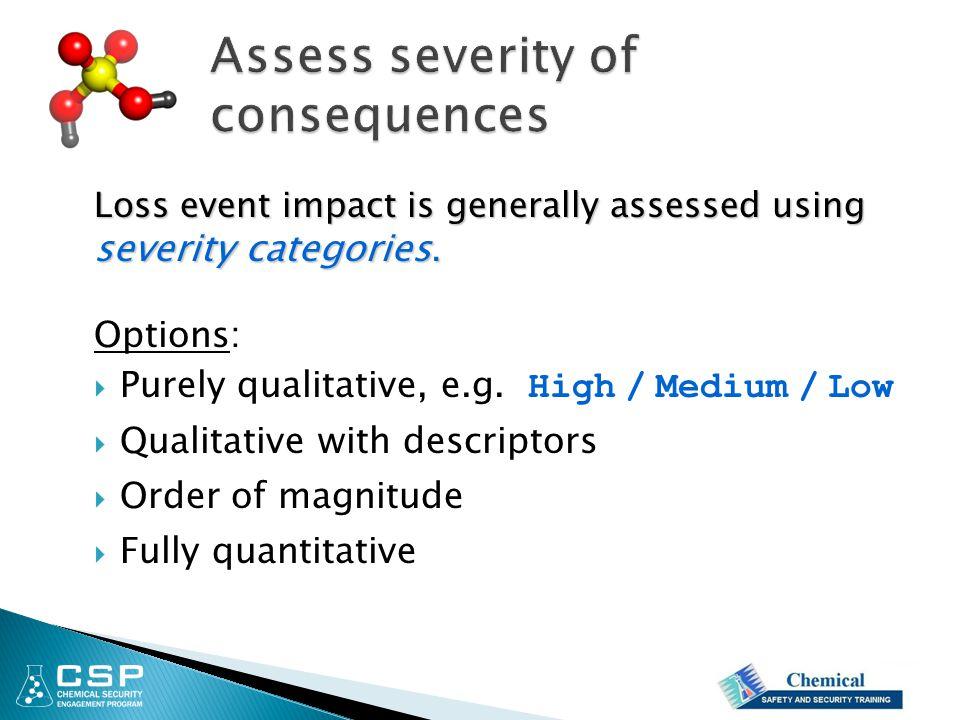 Loss event impact is generally assessed using severity categories. Options:  Purely qualitative, e.g. High / Medium / Low  Qualitative with descript