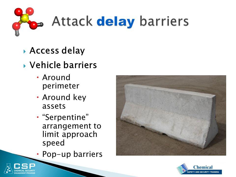  Access delay  Vehicle barriers  Around perimeter  Around key assets  Serpentine arrangement to limit approach speed  Pop-up barriers