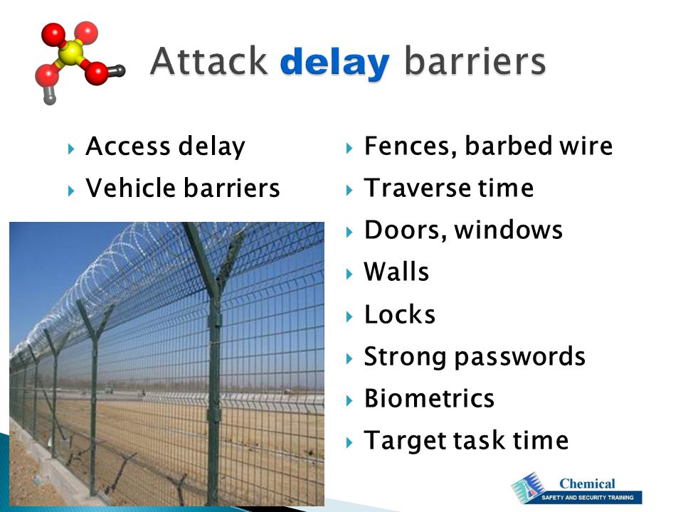  Access delay  Vehicle barriers  Fences, barbed wire  Traverse time  Doors, windows  Walls  Locks  Strong passwords  Biometrics  Target task time