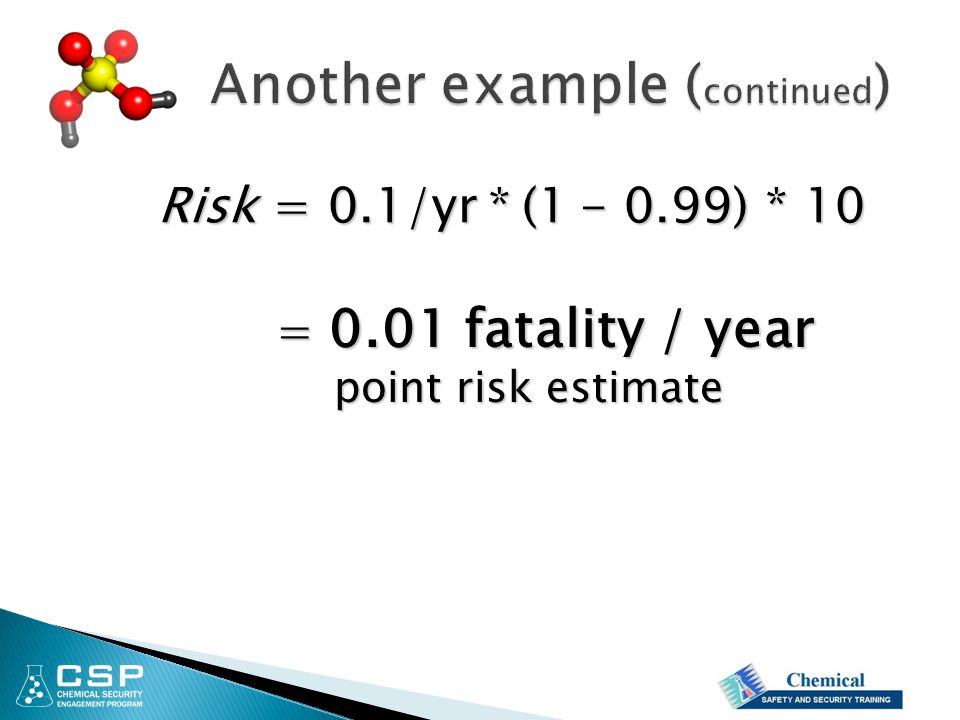 Risk = 0.1/yr * (1 - 0.99) * 10 = 0.01 fatality / year point risk estimate point risk estimate