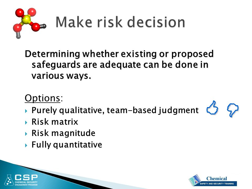 Determining whether existing or proposed safeguards are adequate can be done in various ways. Options:  Purely qualitative, team-based judgment  Ris