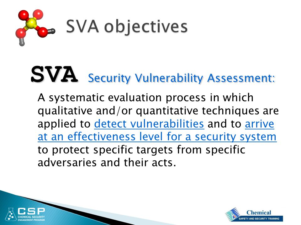 SVA Security Vulnerability Assessment: A systematic evaluation process in which qualitative and/or quantitative techniques are applied to detect vulnerabilities and to arrive at an effectiveness level for a security system to protect specific targets from specific adversaries and their acts.