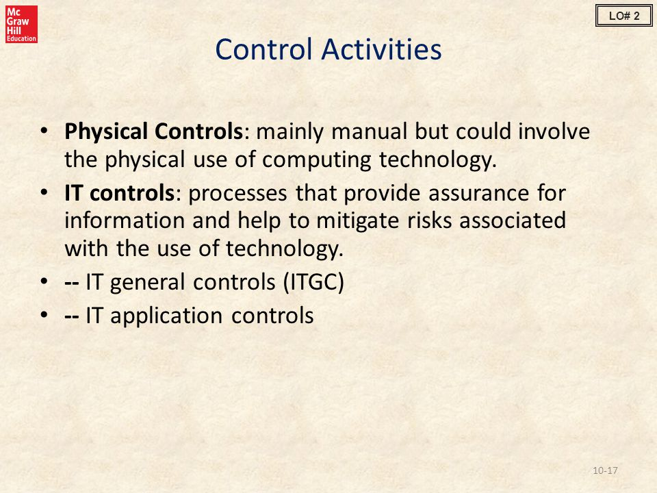 Control Activities Physical Controls: mainly manual but could involve the physical use of computing technology. IT controls: processes that provide as