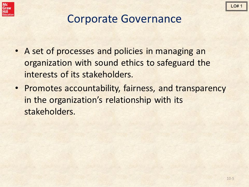 Corporate Governance A set of processes and policies in managing an organization with sound ethics to safeguard the interests of its stakeholders. Pro