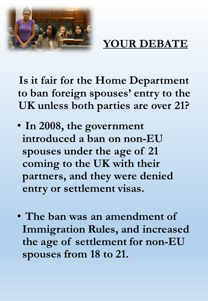 YOUR DEBATE Is it fair for the Home Department to ban foreign spouses' entry to the UK unless both parties are over 21.