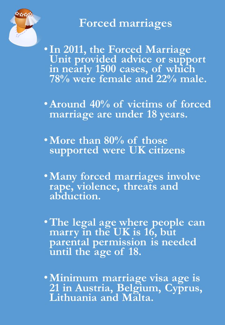 Forced marriages In 2011, the Forced Marriage Unit provided advice or support in nearly 1500 cases, of which 78% were female and 22% male.