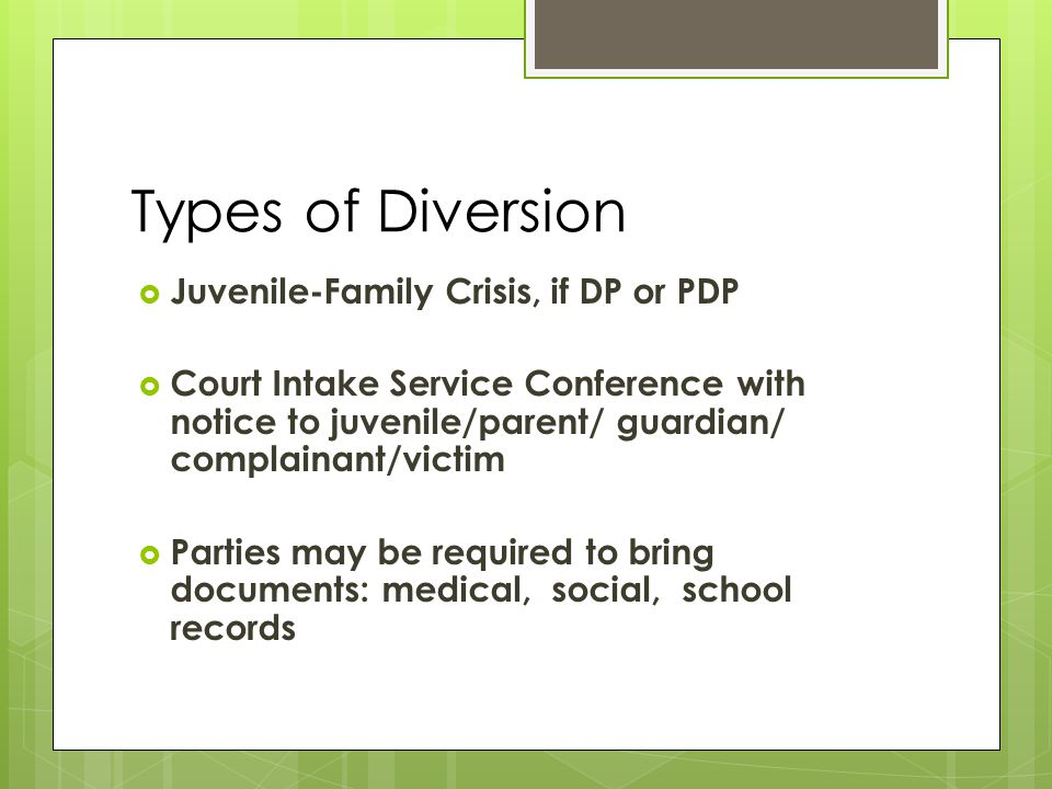 Types of Diversion  Juvenile-Family Crisis, if DP or PDP  Court Intake Service Conference with notice to juvenile/parent/ guardian/ complainant/victim  Parties may be required to bring documents: medical, social, school records